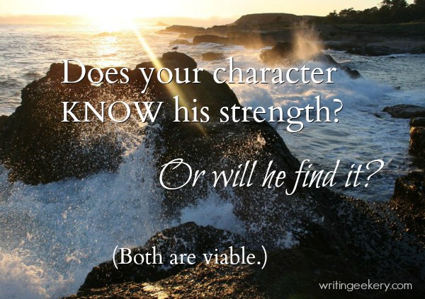 Does your character know his strength? Or does he find it? (Both are viable.)