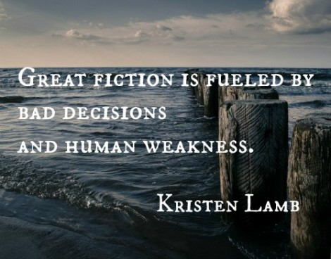 Great fiction is fueled by bad decisions and human weakness. Kristen Lamb