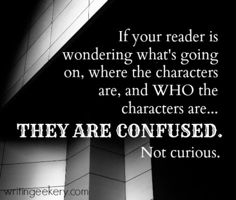 If your reader is wondering what's going on, where the characters are, and WHO the characters are... They are CONFUSED. Not curious.